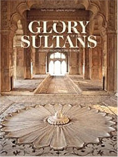 The Glory of the Sultans: Islamic Architecture in India 1100-1880 (9782080301109) by Porter, Yves; Degeorge, Gerard