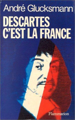 Descartes c'est la France.: GLUCKSMANN, ANDRÉ.