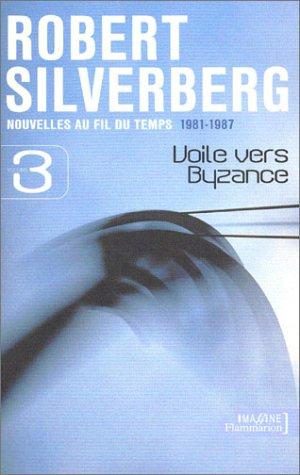 Nouvelles au fil du temps, 1981-1987, volume 3 : Voile vers Byzance: Silverberg, Robert
