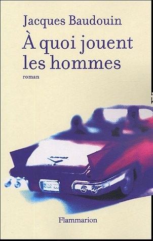 A quoi jouent les hommes: Jacques Baudouin