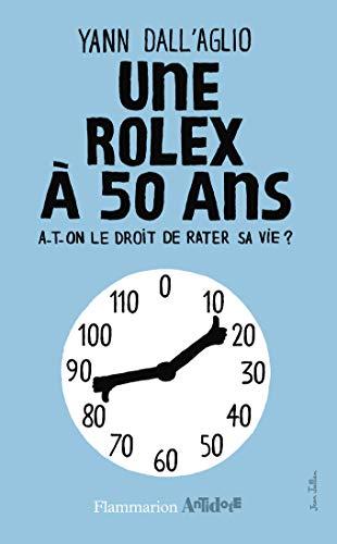UNE ROLEX À 50 ANS : A-T-ON LE DROIT DE RATER SA VIE: DALL'AGLIO YANN