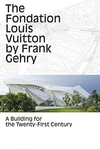 The Fondation Louis Vuitton by Frank Gehry: A Building for the Twenty-First Century: Yves Carcelle,...