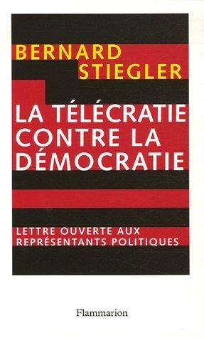 Le Télécratie contre la démocratie: lettre ouverte aux représentants politiques (Essais) (French Edition) (9782082105699) by Stiegler, Bernard