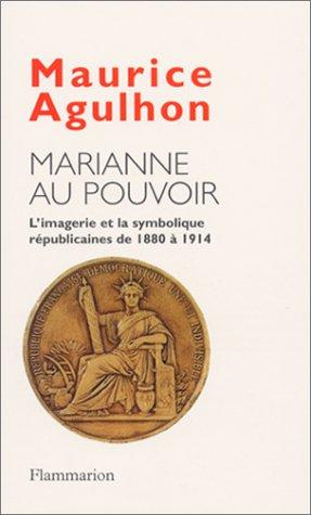 Marianne Au Pouvoir: L'Imagerie Et La Symbolique Republicaines de 1880 a 1914: Agulhon, ...