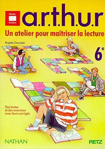 9782091754611: A.R.T.H.U.R., un atelier pour maîtriser la lecture, 6e. Des textes et des exercices avec leurs corrigés