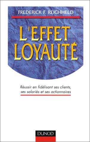 9782100044788: L'effet loyaut� : R�ussir en fid�lisant ses clients, ses salari�s et ses actionnaires