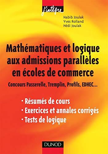 9782100496921: Mathématiques et logique aux admissions parallèles en écoles de commerce : Concours Passerelle, Tremplin, Profils, EDHEC... Résumés de cours, exercices et annales corrigés, tests de logique