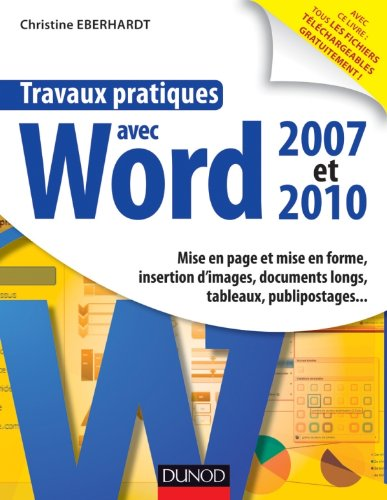9782100578177: Travaux pratiques avec Word 2007 et 2010 - Mise en page et mise en forme, insertion d'images: Mise en page et mise en forme, insertion d'images, documents longs, tableaux, macros, publipos