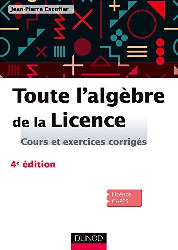 9782100747405: Toute l'algèbre de la Licence - 4e éd. - Cours et exercices corrigés: Cours et exercices corrigés