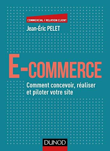 9782100784745: E-commerce - Comment concevoir, réaliser et piloter votre site: Comment concevoir, réaliser et piloter votre site