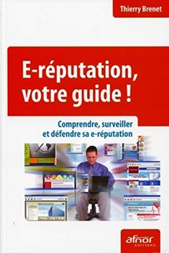 e-réputation, votre guide ; comprendre, surveiller et défendre sa e-réputation...