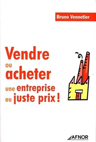 Vendre ou acheter une entreprise au juste prix ! (French Edition): Bruno Vennetier