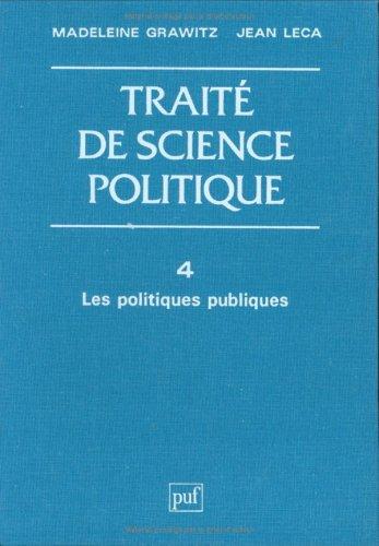 Traité de science politique, tome 4 : Les Politiques publiques: Grawitz, Madeleine ; Leca, ...