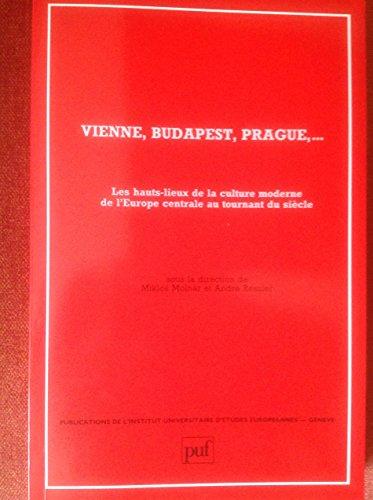 9782130422716: Vienne, Budapest, Prague--: Les hauts-lieux de la culture moderne de l'Europe centrale au tournant du siecle (Publications de l'Institut universitaire d'etudes europeennes/Geneve) (French Edition)