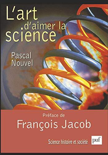 L'art d'aimer la science: Nouvel, Pascal ; Jacob, Fran�ois (Pr�face)
