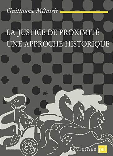 La justice de proximite. Une approche historique: Metairie, Guillaume