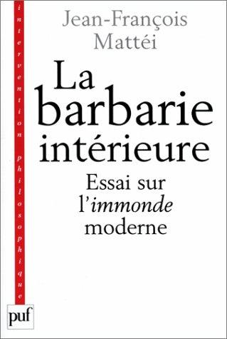 La Barbarie intérieure. Essai sur l'immonde moderne: Mattéi, Jean-François