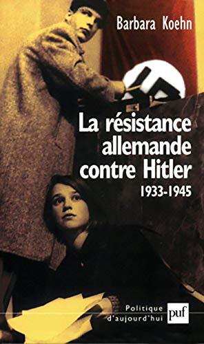 La Résistance allemande contre Hitler, 1933-1945: Koehn, Barbara
