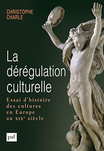 La dérégulation culturelle. Essai d'histoire des cultures en Europe au XIXe si&...