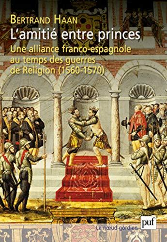 L'amitié entre princes. Une alliance franco-espagnole au temps des guerres de religion:...