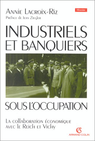 Industriels Et Banquiers Francais Sous L'Occupation: La Collaboration economique Entre Le Reich E...