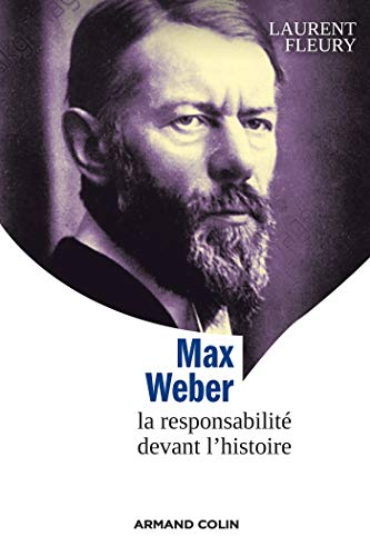 Max Weber - La responsabilité devant l'histoire: Laurent Fleury