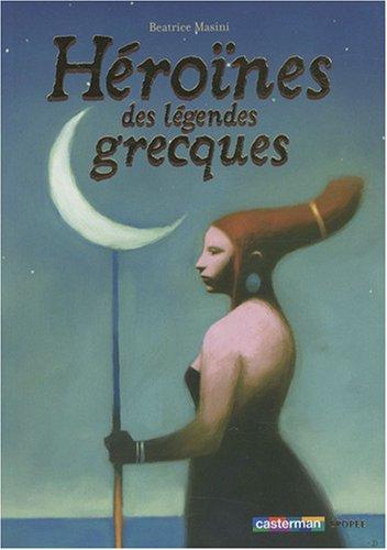 Héroïnes des légendes grecques (Epopée): Beatrice Masini