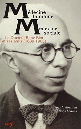 Medecine humaine, medecine sociale: Le docteur Rene Biot, 1889-1966, et ses amis (French Edition): ...