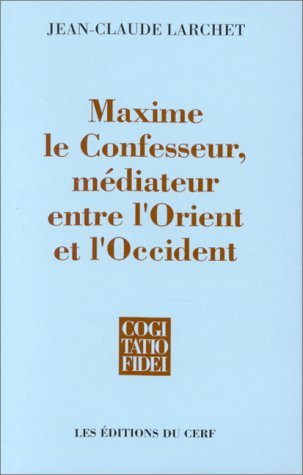 Maxime le Confesseur, médiateur entre l'Orient et l'Occident (Cogitatio fidei) (French Edition) (2204059498) by Jean-Claude Larchet