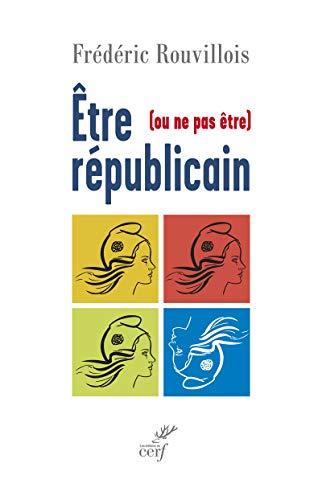 ETRE (OU NE PAS ETRE) REPUBLICAIN: ROUVILLOIS FREDERIC