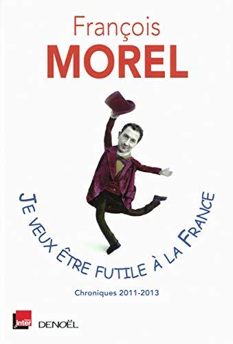 9782207116777: Je veux être futile à la France: Chroniques 2011-2013