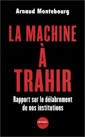 La Machine à trahir : Rapports sur le délabrement de nos institutions: Arnaud Montebourg