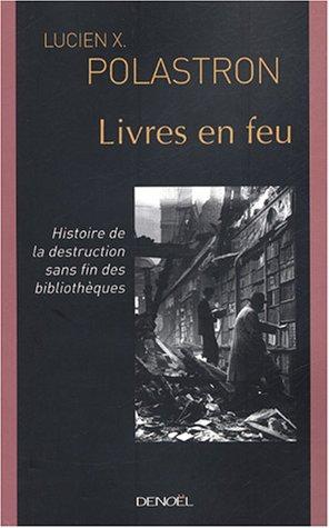 Livres en feu: Histoire de la destruction sans fin des bibliothèques: Lucien X. Polastron