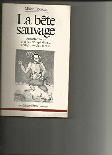 La bête sauvage: Métamorphose de la société capitaliste et stratégie révolutionnaire (Problèmes) (French Edition) (9782209055319) by Clouscard, Michel