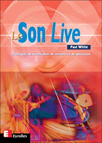 Le Son Live: techniques de sonorisation de concerts et de spectacles (2212055242) by White, Paul