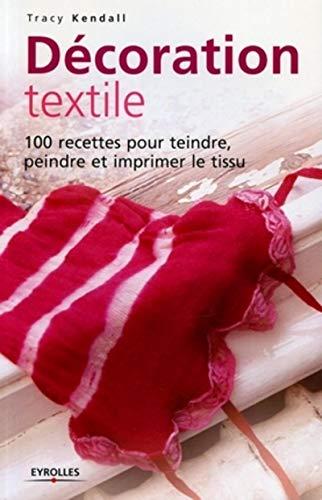 9782212117424: Décoration textile : 100 Recettes pour teindre, peindre et imprimer le tissu