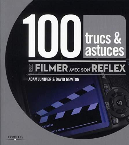 100 trucs & astuces pour filmer avec son reflex: Adam Juniper, David Newton