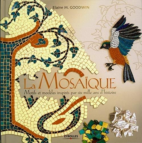 LA MOSAIQUE. MOTIFS ET MODELES INSPIRES DE 6000 ANS D'HISTOIRE: MOTIFS ET MODELES INSPIRES DE 6000 ANS D'HISTOIRE. (EYROLLES) (9782212128703) by GOODWIN ELAINE M.
