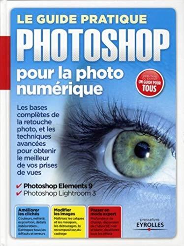 9782212132281: Le guide pratique Photoshop pour la photo numérique : Les bases complètes de la retouche photo et les techniques avancées pour obtenir le meilleur de vos prises de vues
