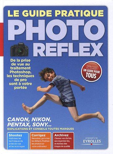 9782212132496: Le guide pratique Photo Reflex : De la prise de vue au traitement Photoshop, les traitements de pro sont � votre port�e. Canon, Nikon, Pentax, Sony... Explications et conseils toutes marques