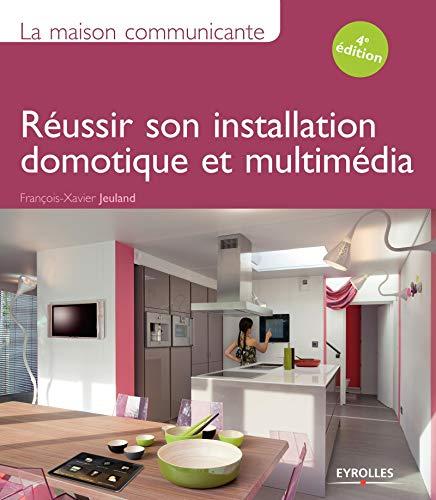 la maison communicante : réussir son installation domotique et multimédia: ...