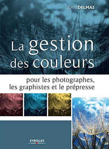 La gestion des couleurs pour les photographes, les graphistes et le prépresse: Jean Delmas