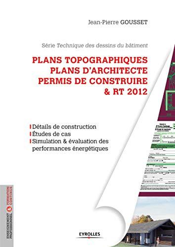 9782212133134: Plans topographiques, plans d'architecte et permis de construire & RT2012 : Détails de construction, Etudes de cas, Simulation & évaluation des performances énergétiques