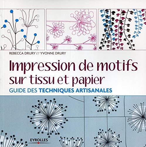 IMPRESSION DE MOTIFS SUR TISSU ET PAPIER : GUIDE DES TECHNIQUES ARTISANALES: DRURY REBECCA