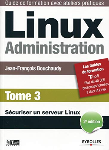 LINUX ADMINISTRATION. TOME 3 (2E EDITION). SECURISER: BOUCHAUDY JEAN-