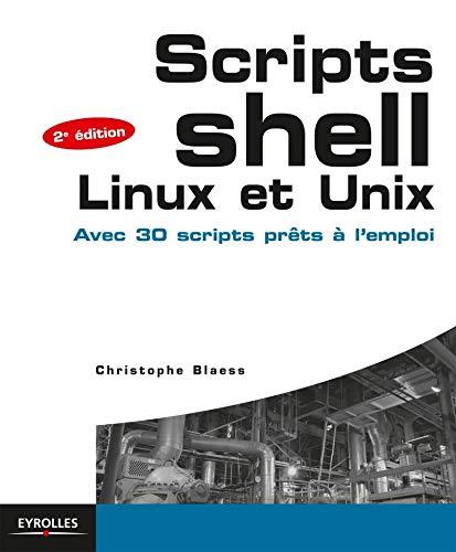 Scripts shell, linux et unix : Avec 30 scripts prêts à l'emploi: ...
