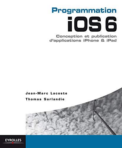 Programmation iOS 6. Conception et publication d'applications: Jean-Marc Lacoste, Thomas