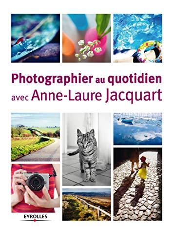 Photographier au quotidien avec Anne-Laure Jacquart: Anne Laure Jacquart