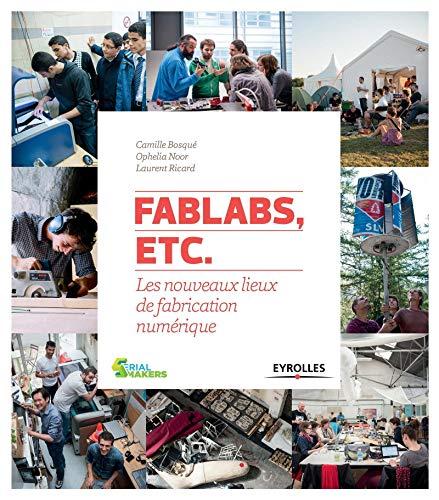 FABLABS, ETC. : LES NOUVEAUX LIEUX DE FABRICATION NUMÉRIQUE: COLLECTIF