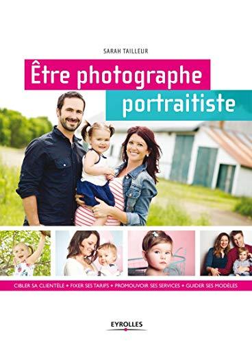 Etre photographe portraitiste : Cibler sa clientèle, fixer ses tarifs, promouvoir ses ...